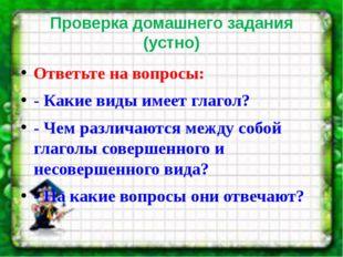 Проверка домашнего задания (устно) Ответьте на вопросы: - Какие виды имеет гл