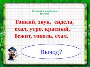 Прочитайте и выберите глаголы: Тонкий, звук, сидела, ехал, утро, красный, бе