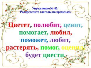 Упражнение № 85. Распределите глаголы по временам. Цветет, полюбит, ценит, п