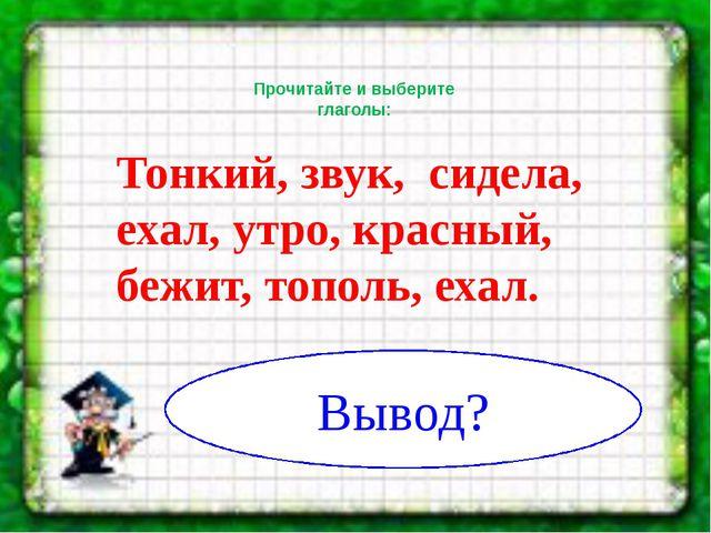 Прочитайте и выберите глаголы: Тонкий, звук, сидела, ехал, утро, красный, бе...