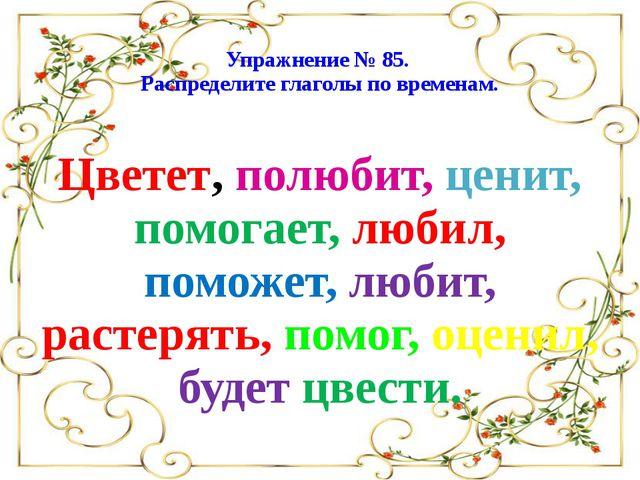 Упражнение № 85. Распределите глаголы по временам. Цветет, полюбит, ценит, п...