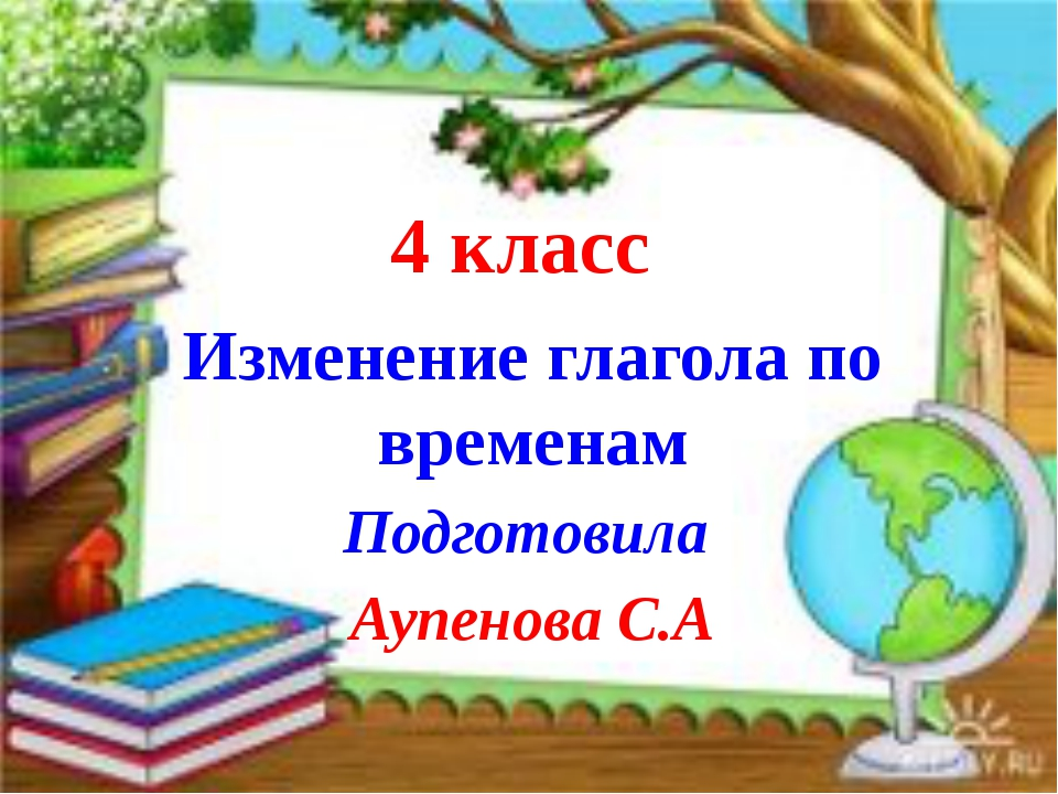 4 класс Изменение глагола по временам Подготовила Аупенова С.А