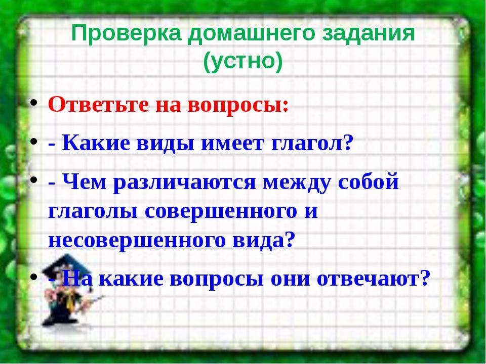 Проверка домашнего задания (устно) Ответьте на вопросы: - Какие виды имеет гл...