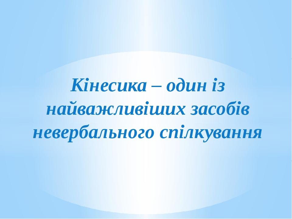 Кінесика – один із найважливіших засобів невербального спілкування