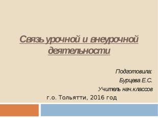 Связь урочной и внеурочной деятельности Подготовила: Бурцева Е.С. Учитель нач