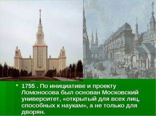 1755 . По инициативе и проекту Ломоносова был основан Московский университет,