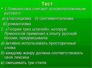 Тест 1.Ломоносова считают основоположником русского: а) классицизма б) сентим