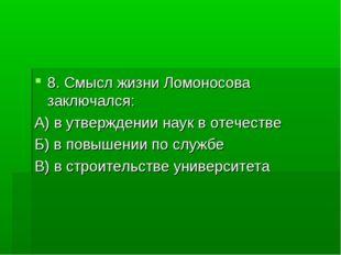 8. Смысл жизни Ломоносова заключался: А) в утверждении наук в отечестве Б) в