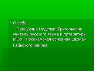 О себе: Палаухина Надежда Григорьевна, учитель русского языка и литературы МО