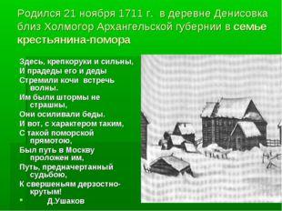 Родился 21 ноября 1711 г. в деревне Денисовка близ Холмогор Архангельской губ