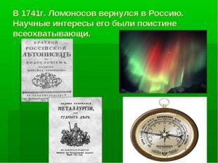 В 1741г. Ломоносов вернулся в Россию. Научные интересы его были поистине всео