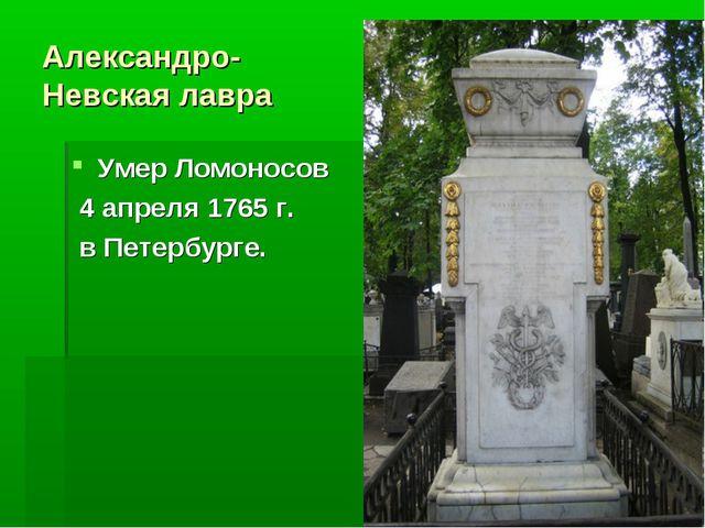 Александро- Невская лавра Умер Ломоносов 4 апреля 1765 г. в Петербурге.