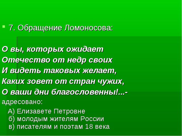 7. Обращение Ломоносова: О вы, которых ожидает Отечество от недр своих И виде...