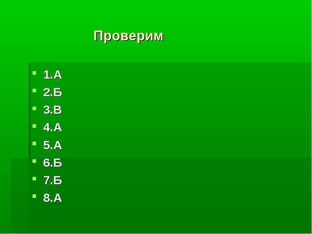 Проверим 1.А 2.Б 3.В 4.А 5.А 6.Б 7.Б 8.А