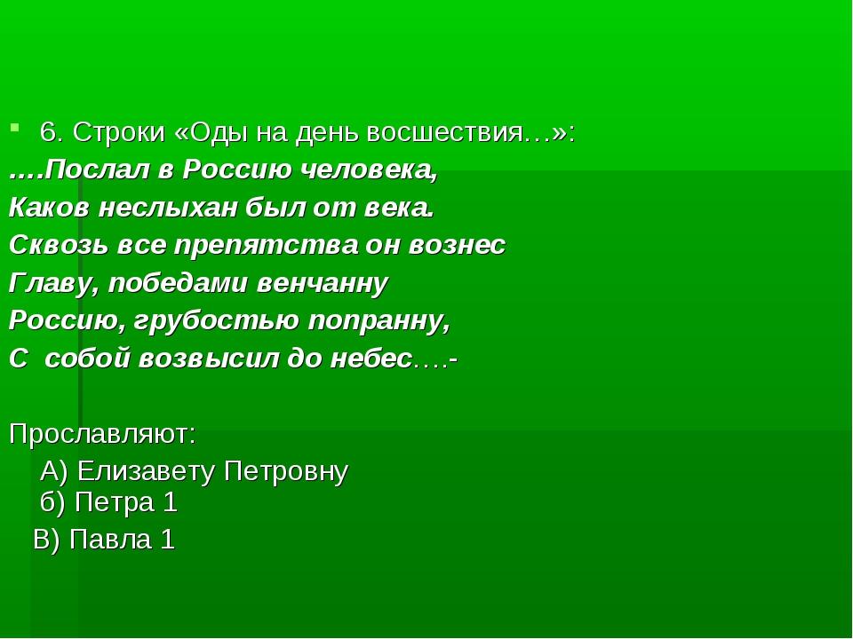 6. Строки «Оды на день восшествия…»: ….Послал в Россию человека, Каков неслых...