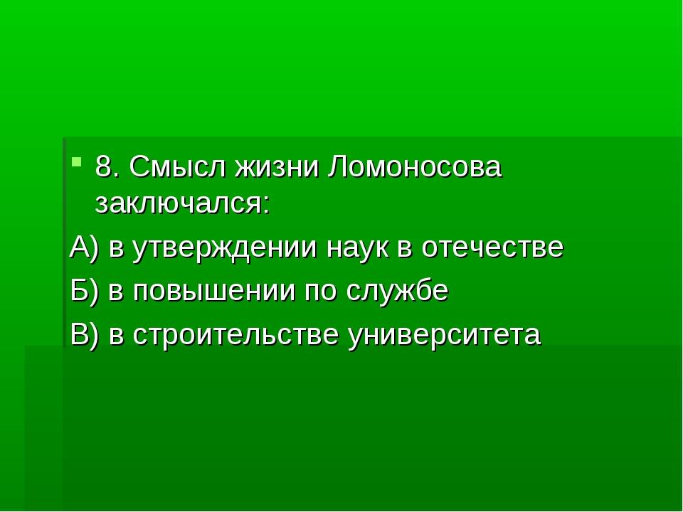8. Смысл жизни Ломоносова заключался: А) в утверждении наук в отечестве Б) в...