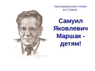 Самуил Яковлевич Маршак - детям! Урок внеклассного чтения во 2 классе.