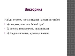 Викторина Найди строку, где записаны названия грибов а) сморчок, плесень, бел
