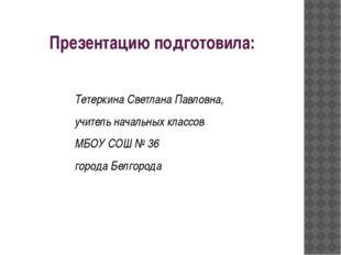 Презентацию подготовила: Тетеркина Светлана Павловна, учитель начальных класс