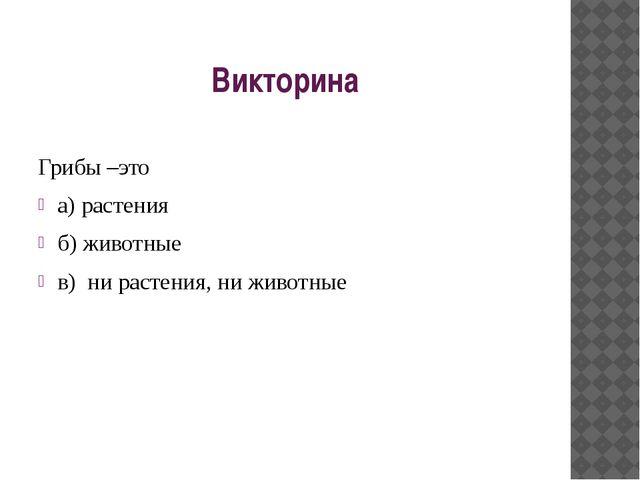 Викторина Грибы –это а) растения б) животные в) ни растения, ни животные