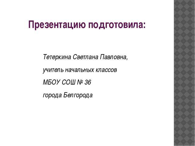 Презентацию подготовила: Тетеркина Светлана Павловна, учитель начальных класс...