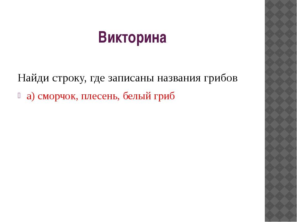 Викторина Найди строку, где записаны названия грибов а) сморчок, плесень, бел...