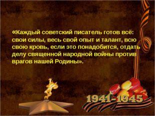 «Каждый советский писатель готов всё: свои силы, весь свой опыт и талант, вс