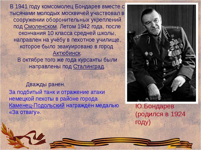Ю.Бондарев (родился в 1924 году) В 1941 году комсомолец Бондарев вместе с ты...