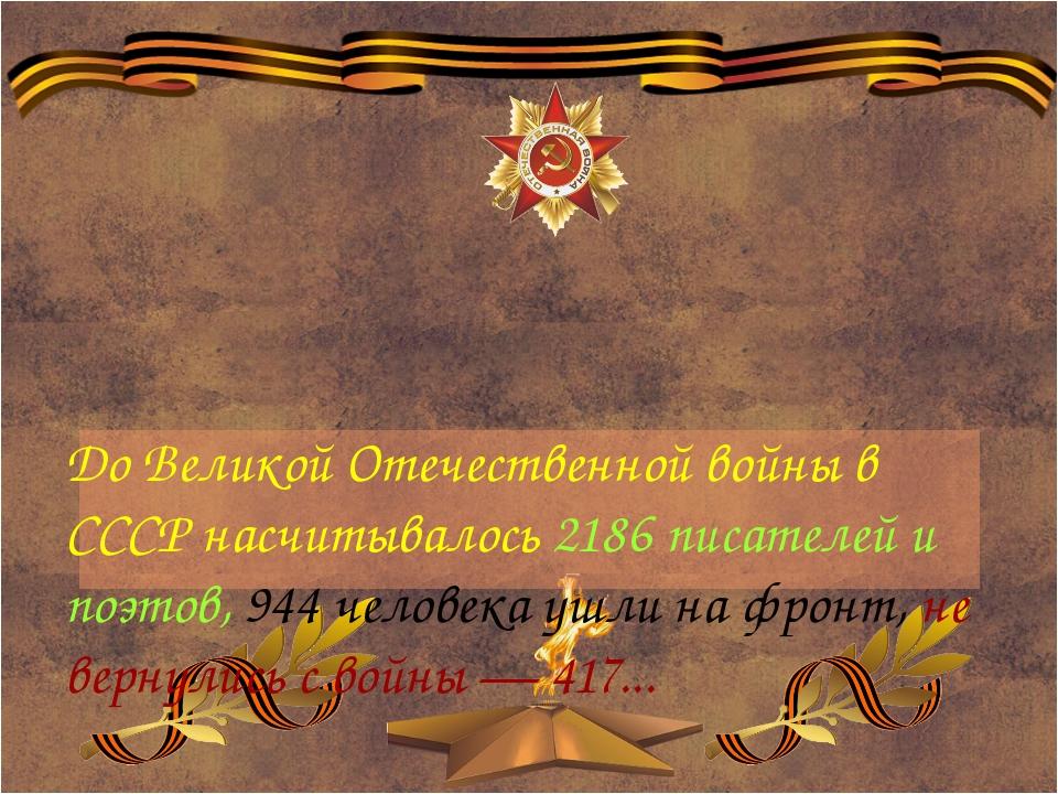До Великой Отечественной войны в СССР насчитывалось 2186 писателей и поэтов,...