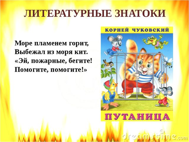 ЛИТЕРАТУРНЫЕ ЗНАТОКИ Море пламенем горит, Выбежал из моря кит. «Эй, пожарные,...