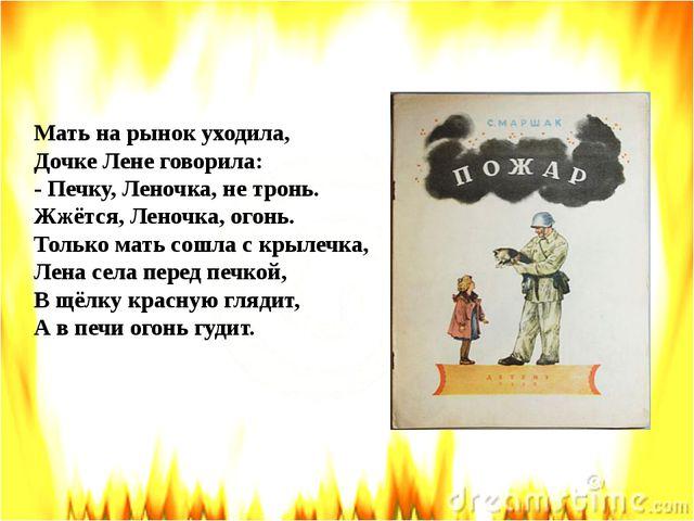 Мать на рынок уходила, Дочке Лене говорила: - Печку, Леночка, не тронь. Жжёт...