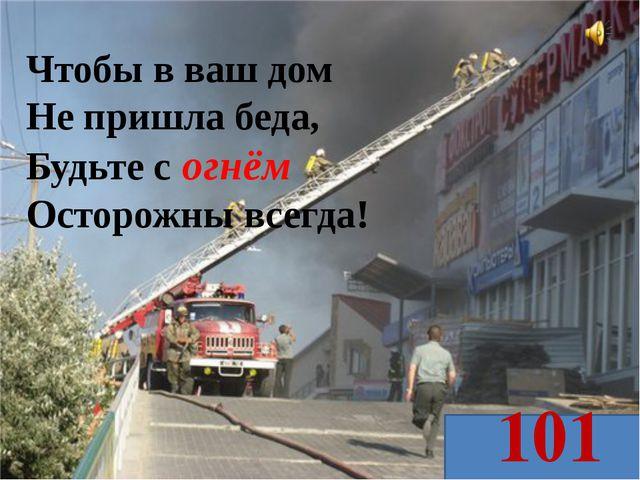 Чтобы в ваш дом Не пришла беда, Будьте с огнём Осторожны всегда! 101