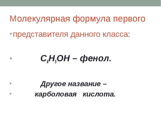 Молекулярная формула первого представителя данного класса: C6H5OH – фенол. Др...