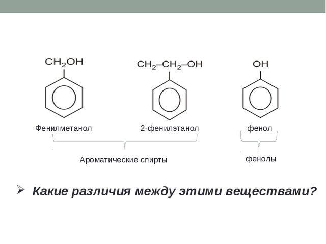 Фенилметанол 2-фенилэтанол фенол Какие различия между этими веществами? Аром...