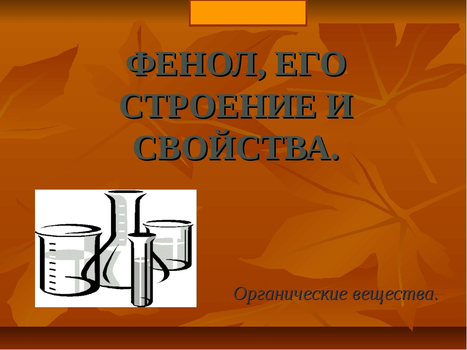 ФЕНОЛ, ЕГО СТРОЕНИЕ И СВОЙСТВА. Органические вещества.