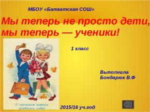 МБОУ «Баткатская СОШ» Мы теперь не просто дети, мы теперь — ученики! 1 класс