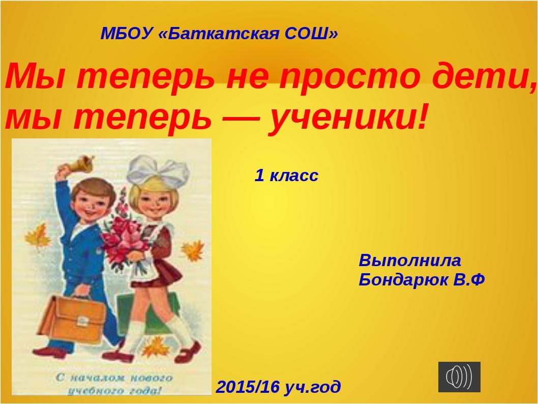 МБОУ «Баткатская СОШ» Мы теперь не просто дети, мы теперь — ученики! 1 класс...