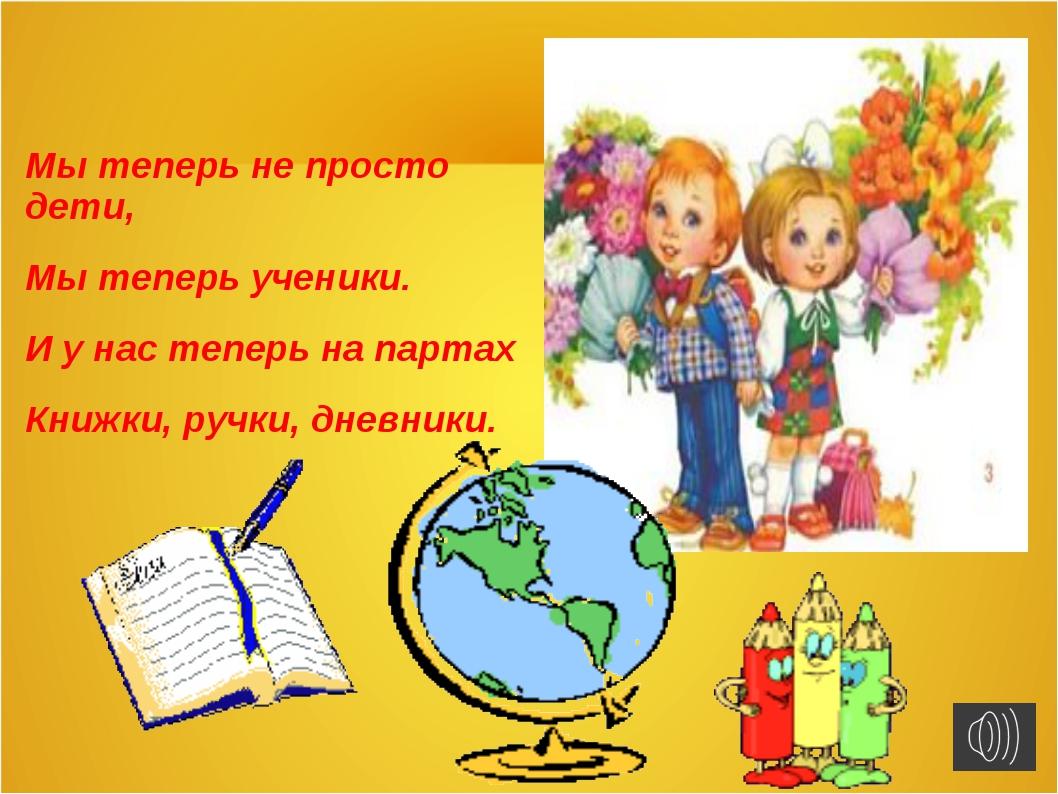 Мы теперь не просто дети, Мы теперь ученики. И у нас теперь на партах Книжки,...