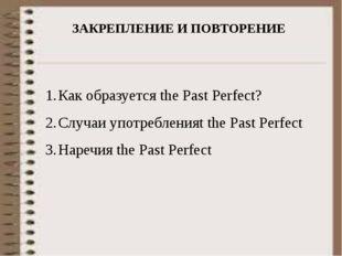ЗАКРЕПЛЕНИЕ И ПОВТОРЕНИЕ Как образуется the Past Perfect? Случаи употребления