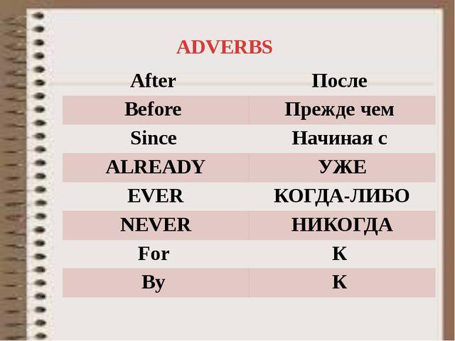 ADVERBS After После Before Преждечем Since Начинаяс ALREADY УЖЕ EVER КОГДА-ЛИ...