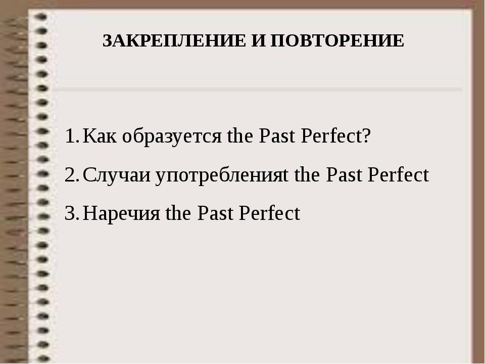 ЗАКРЕПЛЕНИЕ И ПОВТОРЕНИЕ Как образуется the Past Perfect? Случаи употребления...