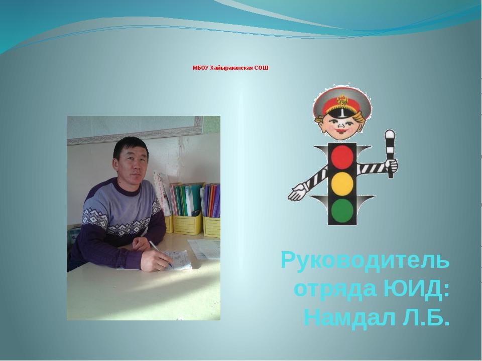 МБОУ Хайыраканская СОШ Руководитель отряда ЮИД: Намдал Л.Б.
