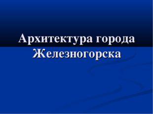 Архитектура города Железногорска