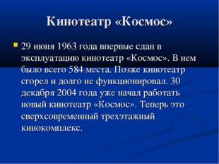 Кинотеатр «Космос» 29 июня 1963 года впервые сдан в эксплуатацию кинотеатр «К