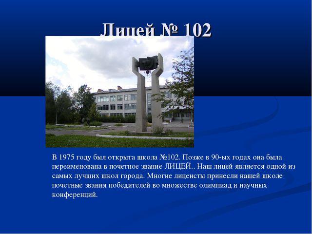 Лицей № 102 В 1975 году был открыта школа №102. Позже в 90-ых годах она была...