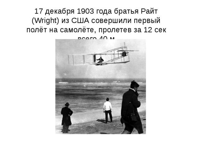 17 декабря 1903 года братья Райт (Wright) из США совершили первый полёт на са...