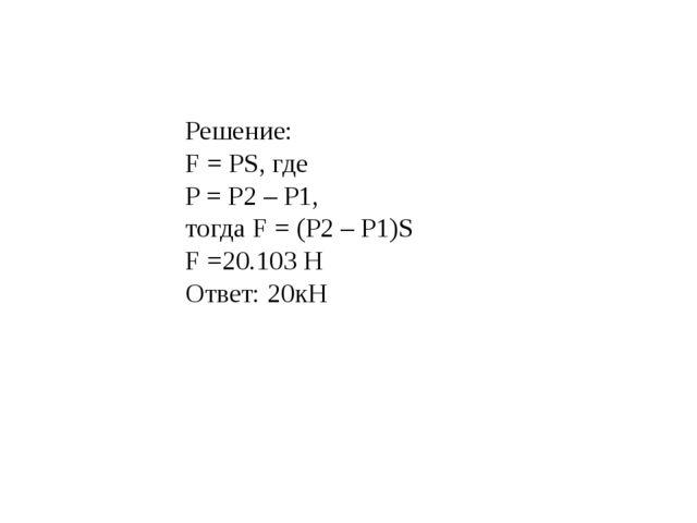 Решение: F = PS, где P = P2 – P1, тогда F = (P2 – P1)S F =20.103 H Ответ: 20кН