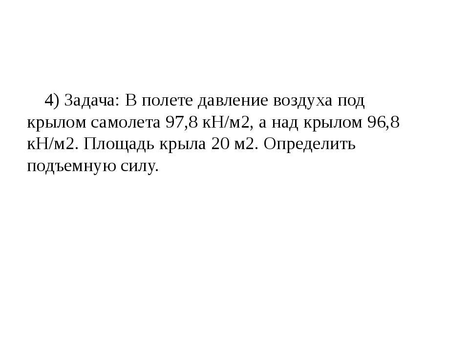 4) Задача: В полете давление воздуха под крылом самолета 97,8 кН/м2, а над кр...