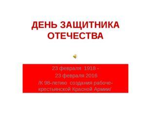 ДЕНЬ ЗАЩИТНИКА ОТЕЧЕСТВА 23 февраля 1918 - 23 февраля 2016 /К 98-летию создан