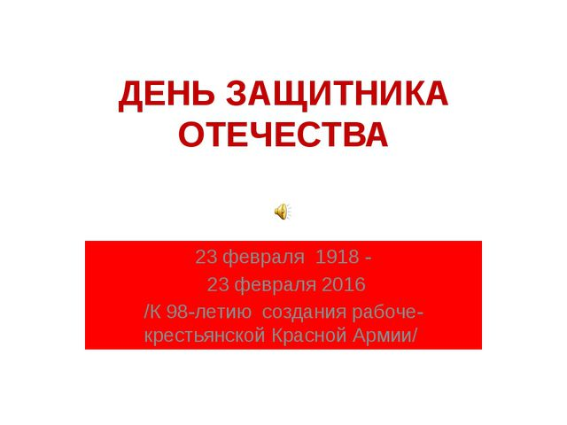 ДЕНЬ ЗАЩИТНИКА ОТЕЧЕСТВА 23 февраля 1918 - 23 февраля 2016 /К 98-летию создан...